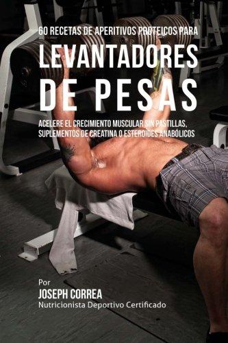 60 Recetas de Aperitivos Proteicos Para Levantadores de Pesas: Acelere El Crecimiento Muscular Sin Pastillas, Suplementos de Creatina O Esteroides Anabolicos