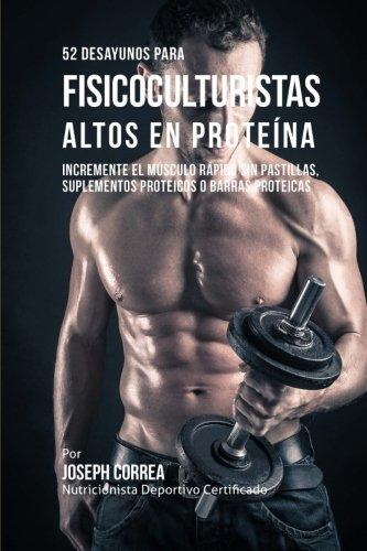 52 Recetas de Desayuno Altas En Proteinas Para Fisicoculturismo: Incremente Musculos Rapidamente Sin Pastillas, Suplementos O Barras Proteicas