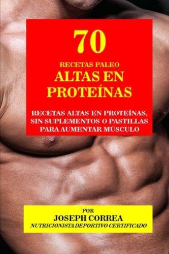 70 Recetas Paleo Altas En Proteinas: Recetas Altas En Proteinas, Sin Suplementos O Pastillas Para Aumentar Musculo