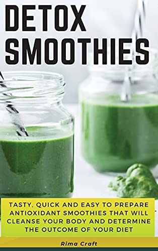 Detox Smoothies: Tasty, Quick and Easy to Prepare Antioxidant Smoothies That Will Cleanse Your Body and Determine the Outcome of Your Diet. 89 Smoothies with Pictures: 01