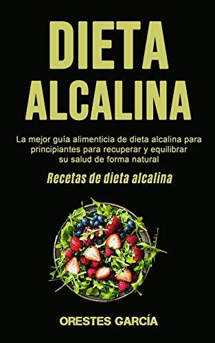 Dieta Alcalina: La mejor guía alimenticia de dieta alcalina para principiantes para recuperar y equilibrar su salud de forma natural (Recetas de dieta alcalina)