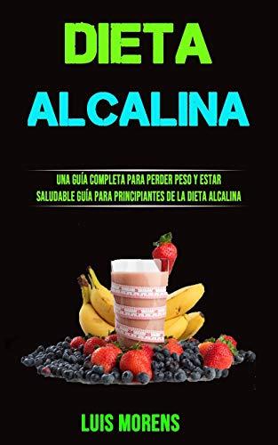 Dieta Alcalina: Una Guía Completa Para Perder Peso Y Estar Saluda Ble(Guía Para Principiantes De La Dieta Alcalina)