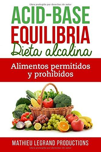 Acid Base Equilibria - Una dieta alcalina: Los alimentos permitidos y prohibidos - Alimentos Acidificantes - Alimentos Alcalinos (Spanish Edition)